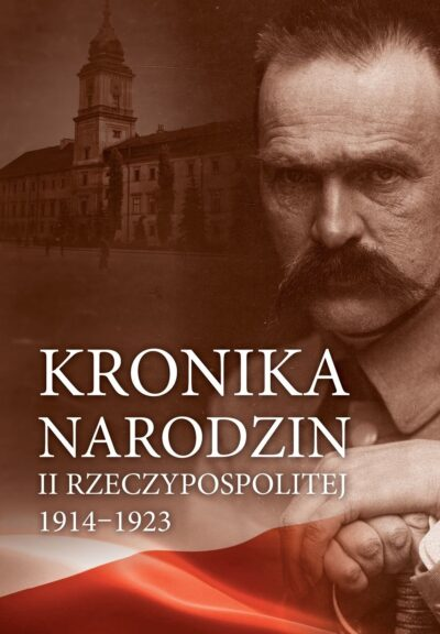 Kronika narodzin II Rzeczypospolitej 1914-1923
